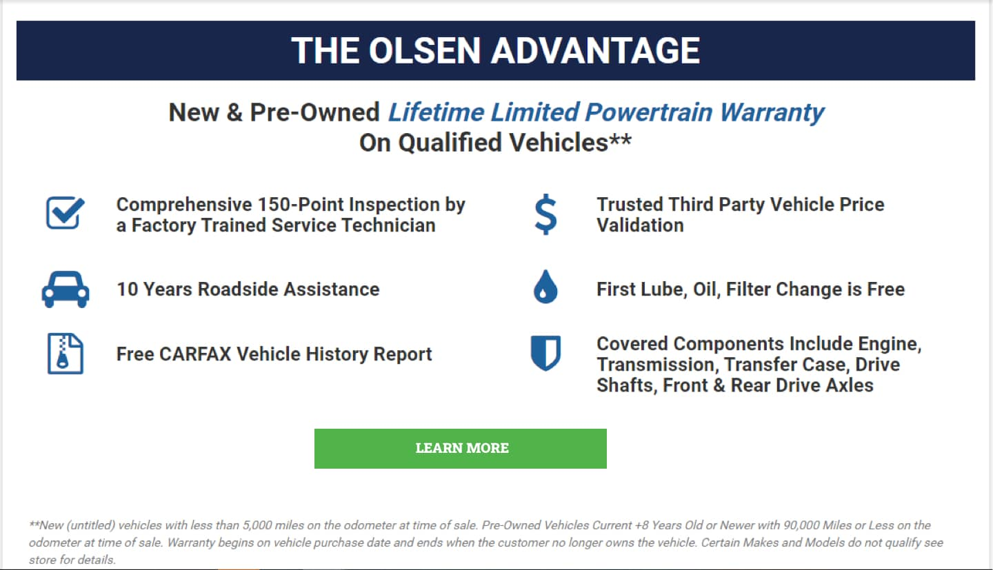 The Olsen Advantage, 150 pt inspection, 10 years roadside assistance, CARFAX Report, Price Validation, First Oil Change Free, covers engine, transmission, transfer case, front and rear axels