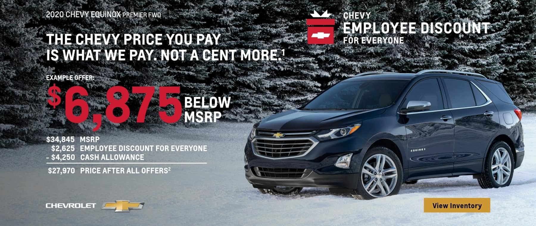 The Chevy Employee Discount For Everyone. The Chevy Price you pay is what we pay. Not a cent more. $6,875 Below MSRP on this 2020 Equinox Premier FWD.