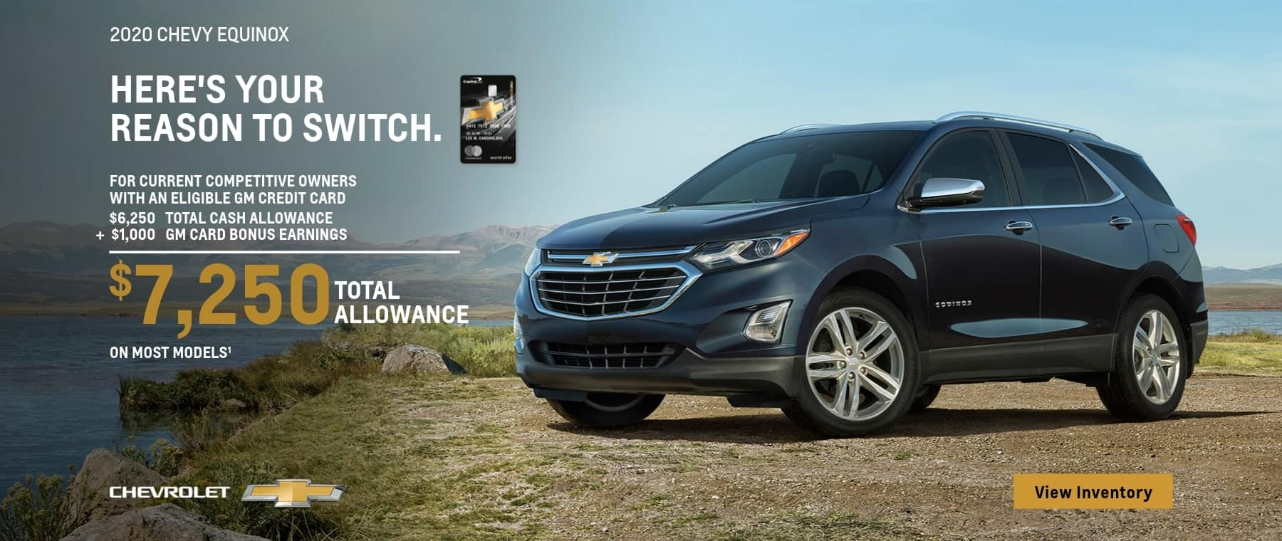 2020 Chevy Equinox For Current Competitive Owners with an eligible GM credit card. $6,250 Total Cash Allowance plus $1,000 GM Card bonus earnings. $7,250 Total Cash Allowance on most models.