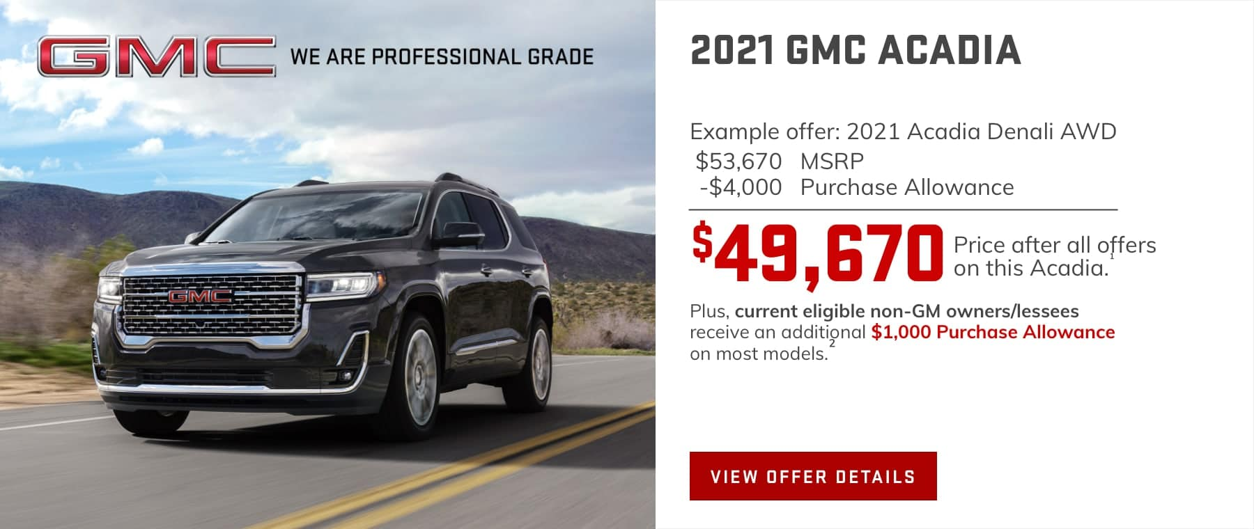 $49,670 Price after all offers on this Acadia.1 Plus, current eligible non-GM owners/lessees receive an additional $1,000 Purchase Allowance on most models.
