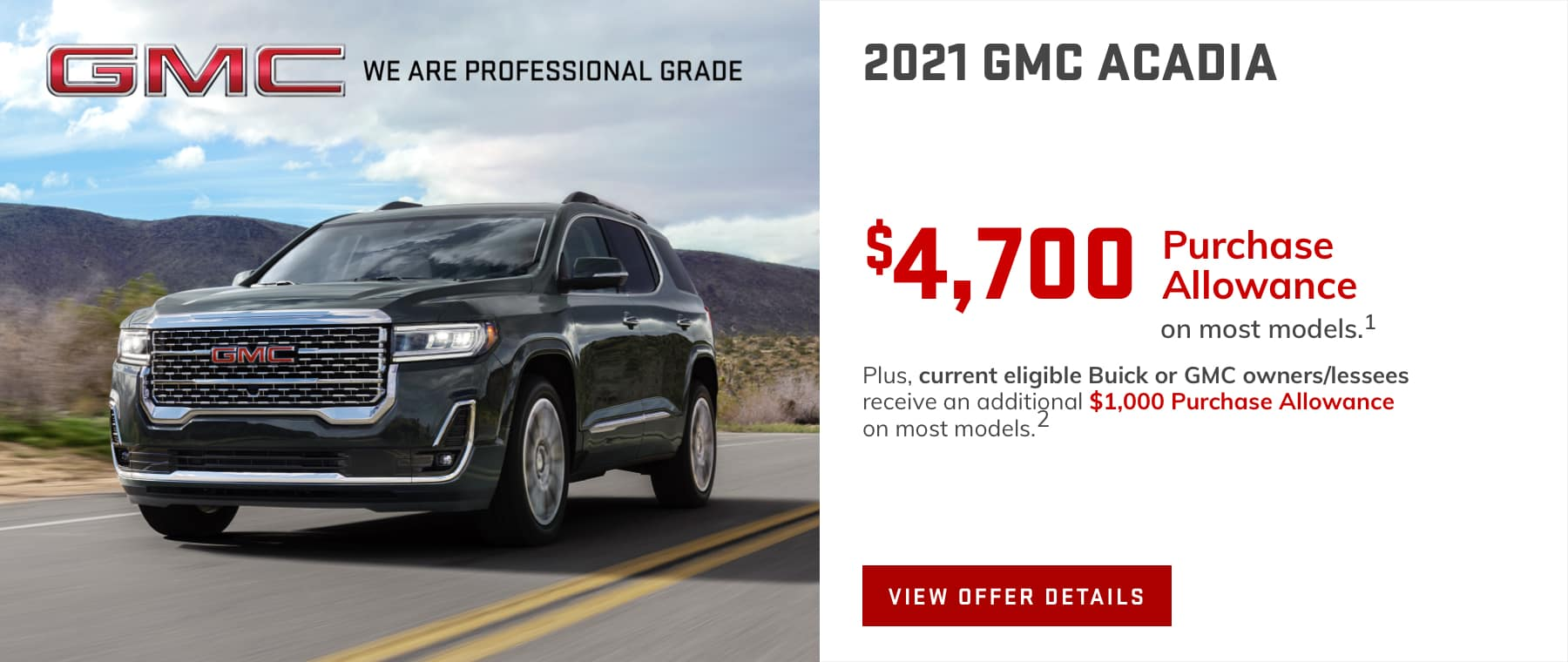 Price after all offers on this Acadia.1 Plus, current eligible Buick or GMC owners/lessees receive an additional $1,000 Purchase Allowance on most models.2