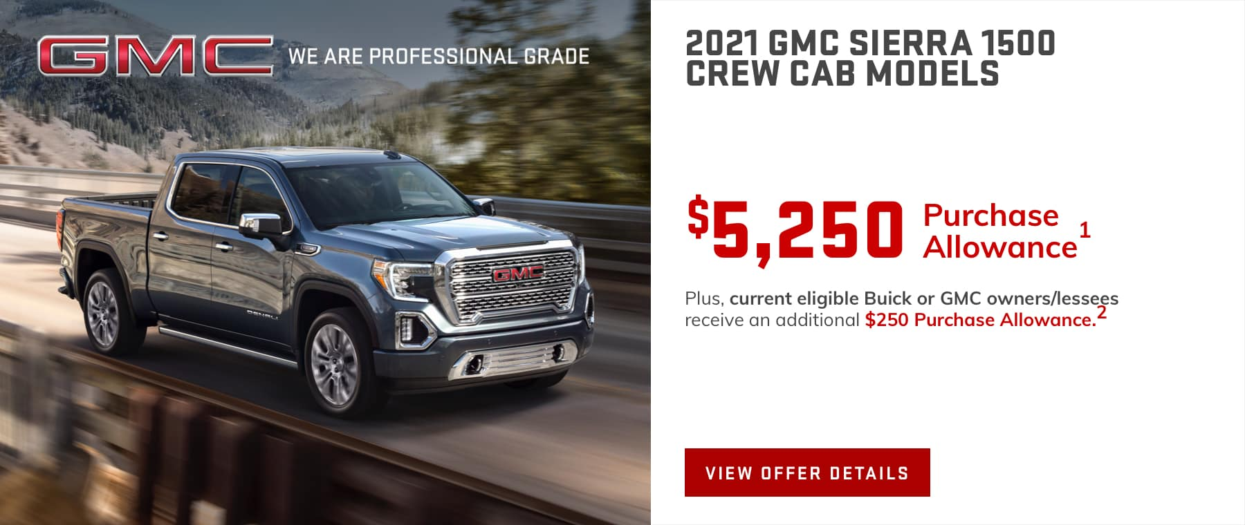 Price after all offers on this Sierra.1 Plus, current eligible Buick or GMC owners/lessees receive an additional $250 Purchase Allowance.2