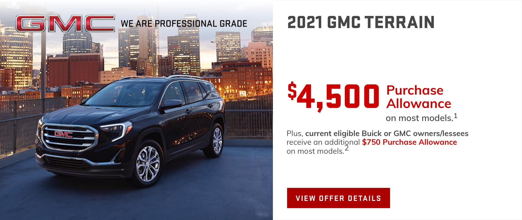 Price after all offers on this Terrain.1 Plus, current eligible Buick or GMC owners/lessees receive an additional $750 Purchase Allowance on most models.2