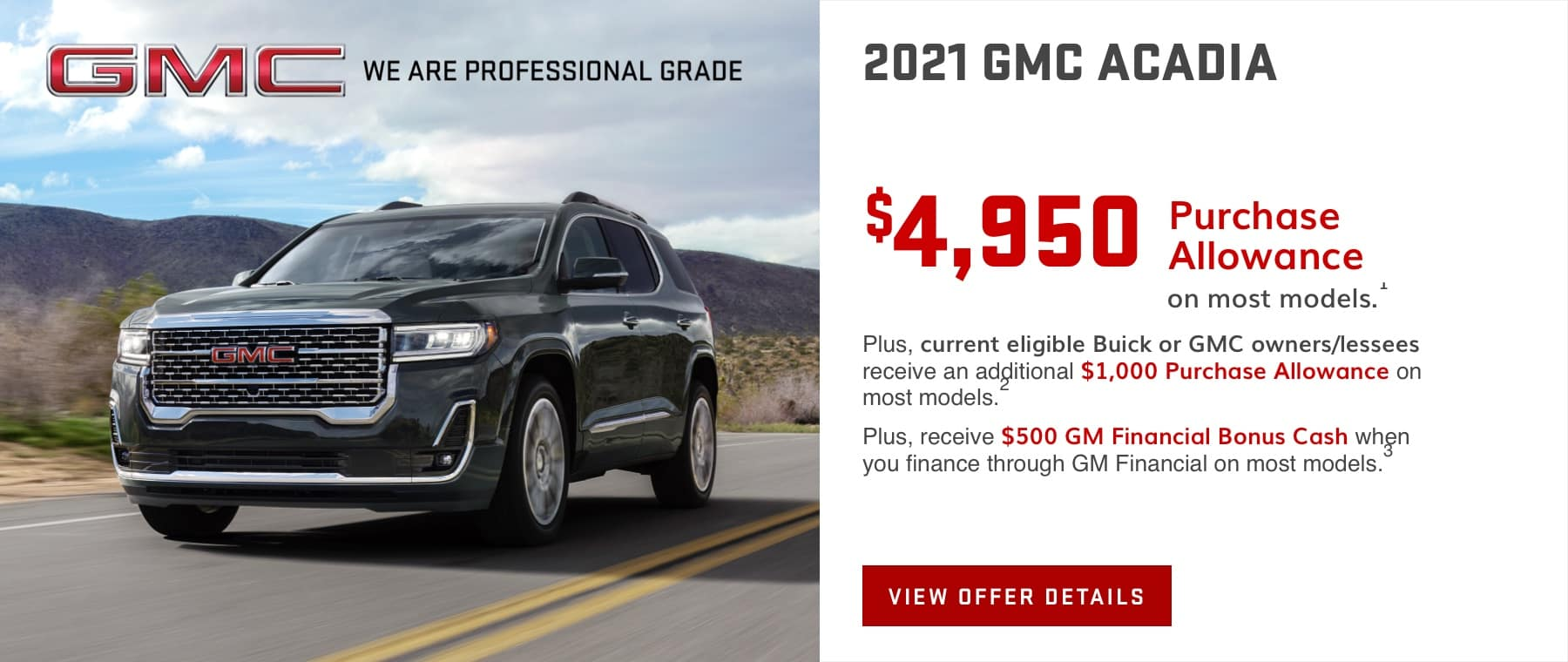 $4,950 Purchase Allowance on most models.1 Plus, current eligible Buick or GMC owners/lessees receive an additional $1,000 Purchase Allowance on most models.2 Plus, receive $500 GM Financial Bonus Cash when you finance through GM Financial on most models.3