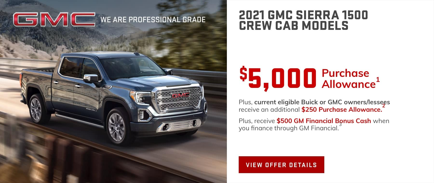 $53,020 Price after all offers on this Sierra.1 Plus, current eligible Buick or GMC owners/lessees receive an additional $250 Purchase Allowance.2 Plus, receive $500 GM Financial Bonus Cash when you finance through GM Financial.3
