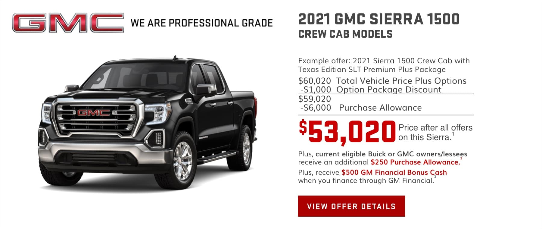 $71,365 Price after all offers on this Sierra.1 Plus, current eligible Buick or GMC owners/lessees receive an additional $250 Purchase Allowance.2 Plus, receive $500 GM Financial Bonus Cash when you finance through GM Financial.3