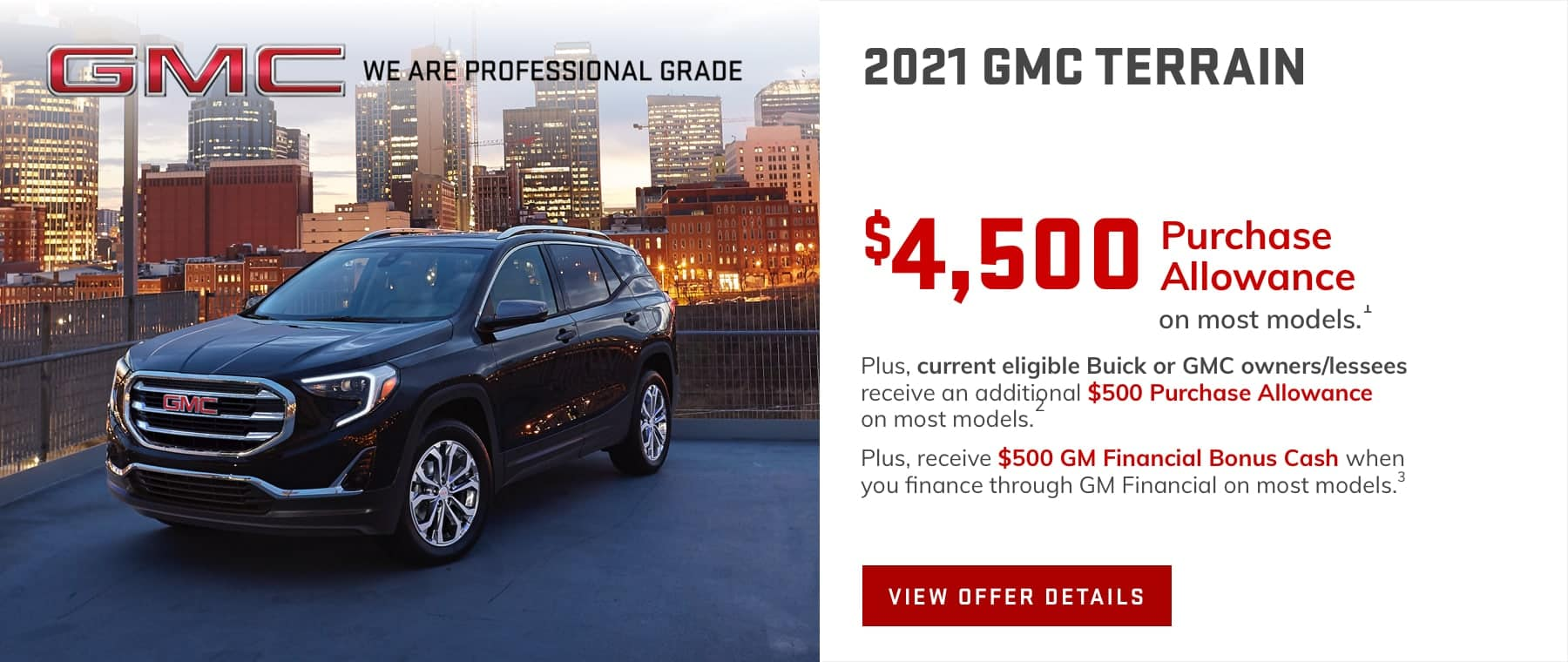 $4,500 Purchase Allowance on most models.1 Plus, current eligible Buick or GMC owners/lessees receive an additional $500 Purchase Allowance.2 Plus, receive $500 GM Financial Bonus Cash when you finance through GM Financial on most models.3