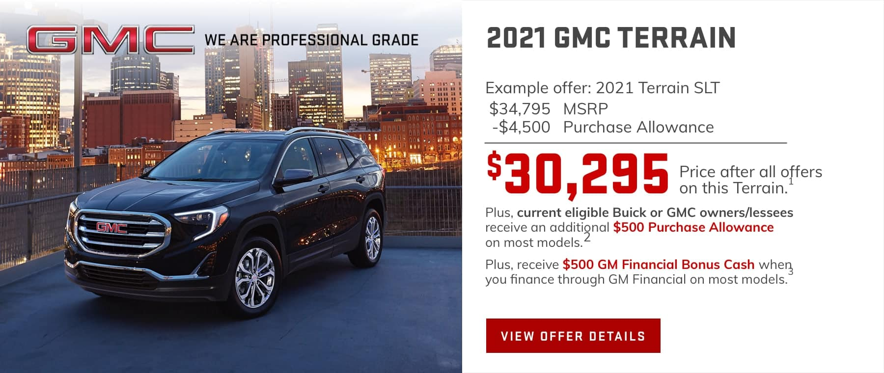 $30,295 Price after all offers on this Terrain.1 Plus, current eligible Buick or GMC owners/lessees receive an additional $500 Purchase Allowance on most models.2 Plus, receive $500 GM Financial Bonus Cash when you finance through GM Financial on most models.3