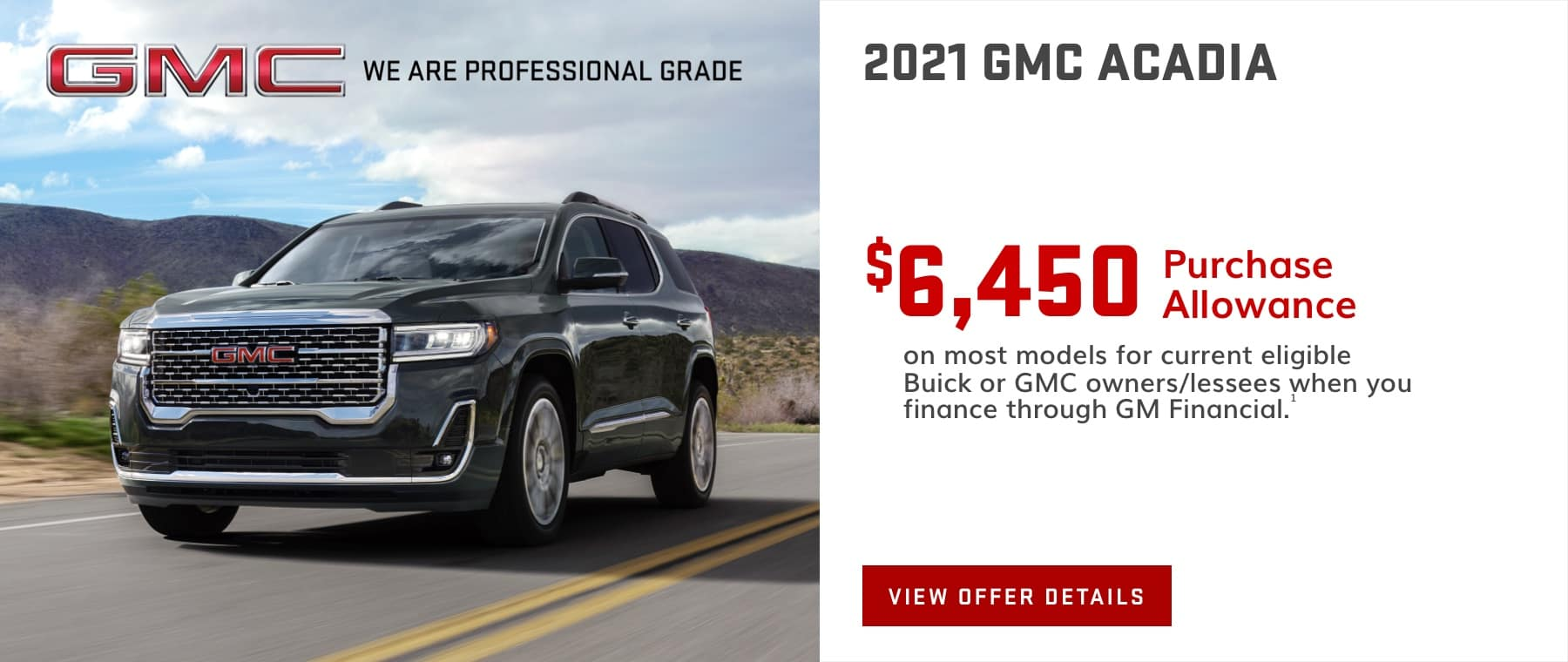 $6,450 Purchase Allowance on most models for current eligible Buick or GMC owners/lessees when you finance through GM Financial.1