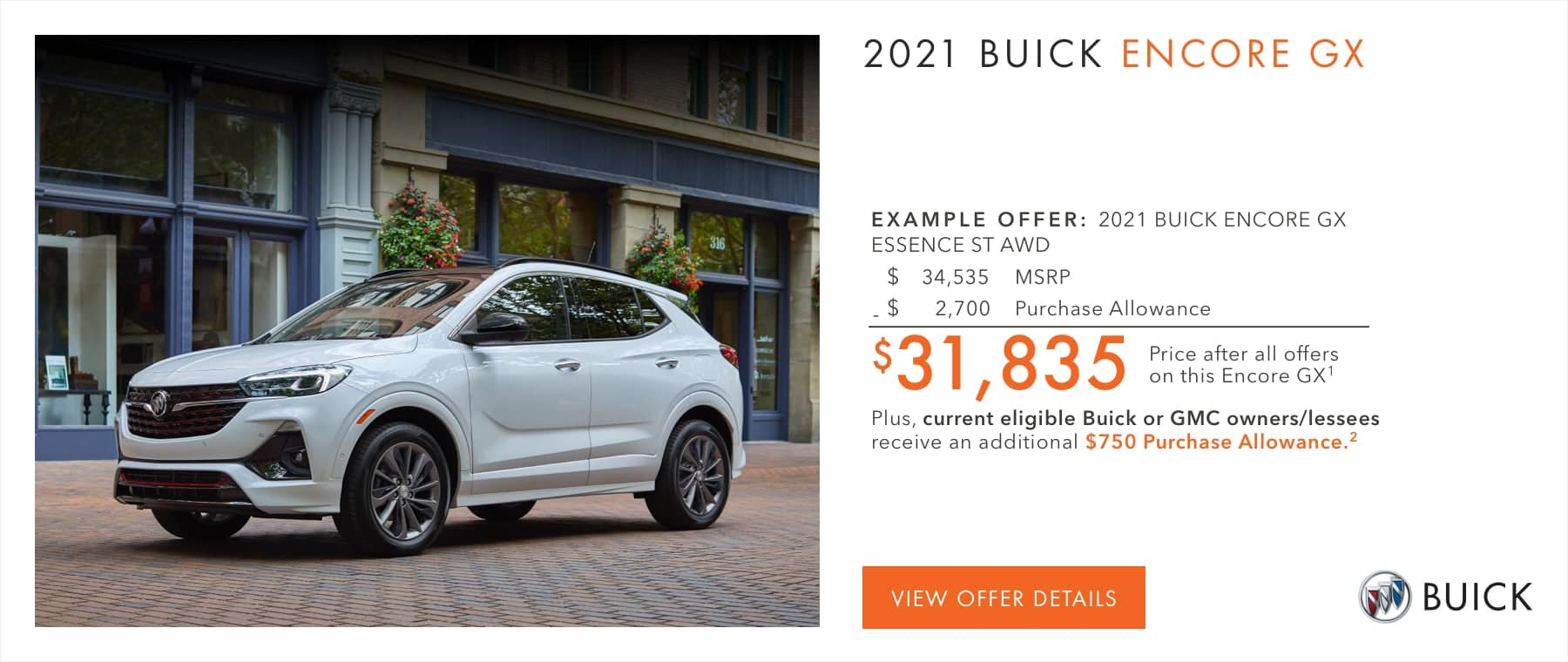 $31,835 Price after all offers on this Encore GX.2 Plus, current eligible Buick or GMC owners/lessees receive an additional $750 Purchase Allowance.2