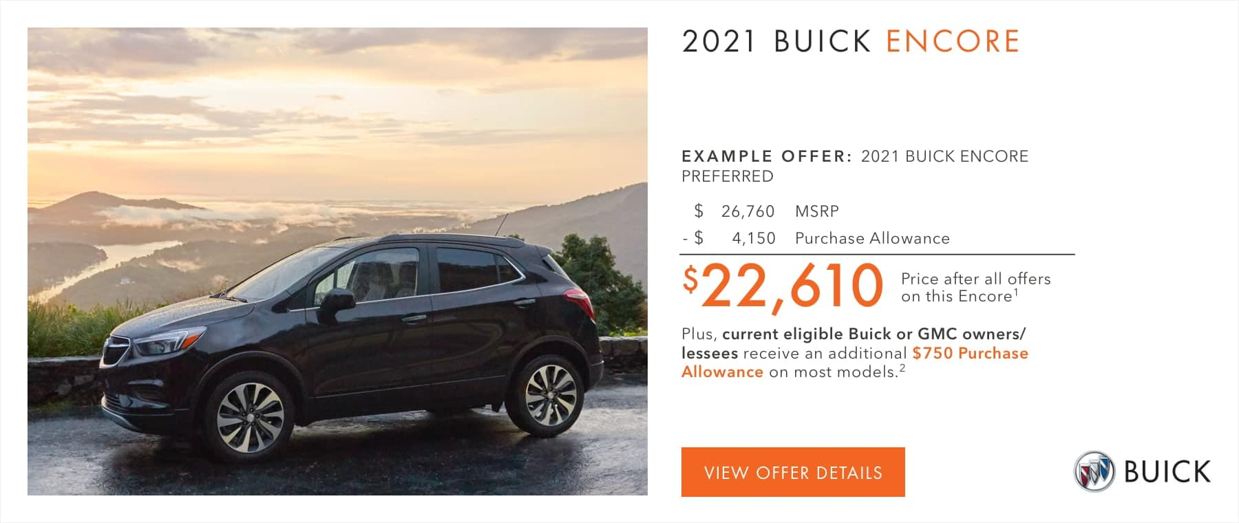 $22,610 Price after all offers on this Encore.1 Plus, current eligible Buick or GMC owners/lessees receive an additional $750 Purchase Allowance on most models.2