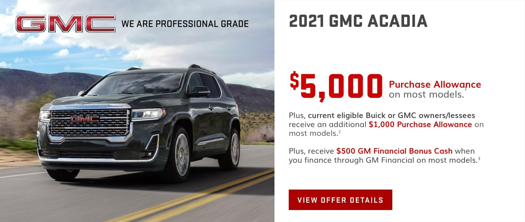 $5,000 Purchase Allowance on most models.1 Plus, current eligible Buick or GMC owners/lessees receive an additional $1,000 Purchase Allowance on most models.2 Plus, receive $500 GM Financial Bonus Cash when you finance through GM Financial on most models.3