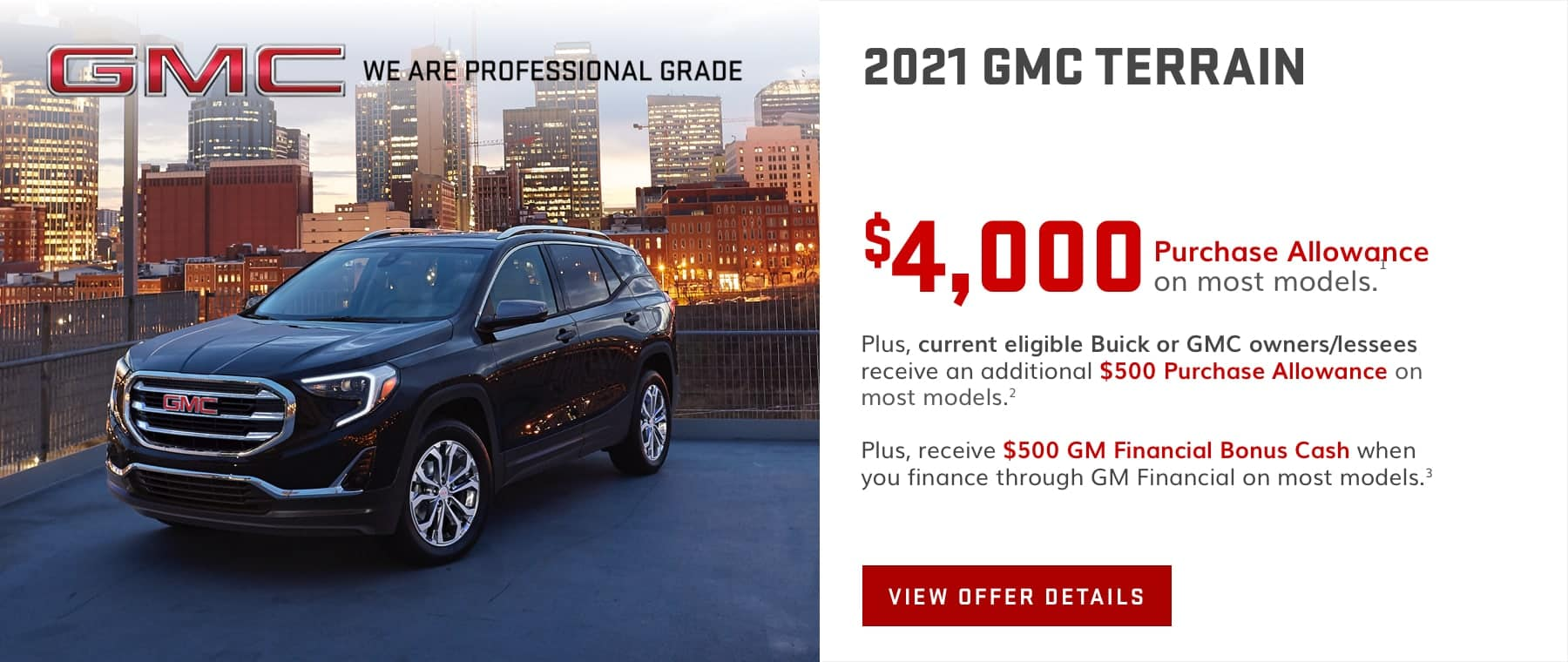 $4,000 Purchase Allowance on most models.1 Plus, current eligible Buick or GMC owners/lessees receive an additional $500 Purchase Allowance on most models.2 Plus, receive $500 GM Financial Bonus Cash when you finance through GM Financial on most models.3