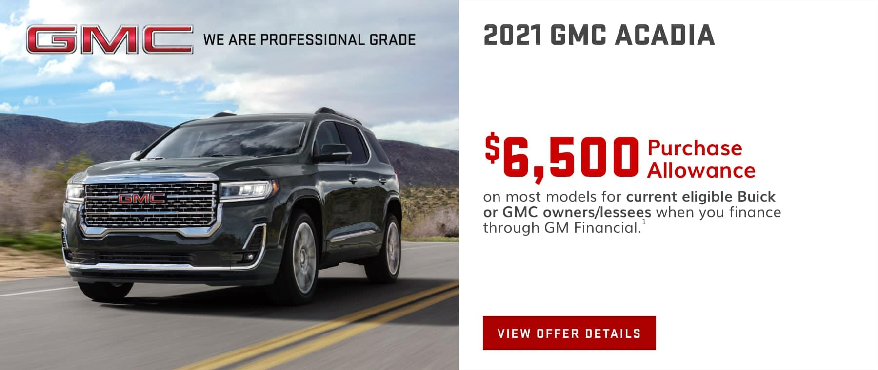 $6,500 Purchase Allowance on most models for current eligible Buick or GMC owners/lessees when you finance through GM Financial.1