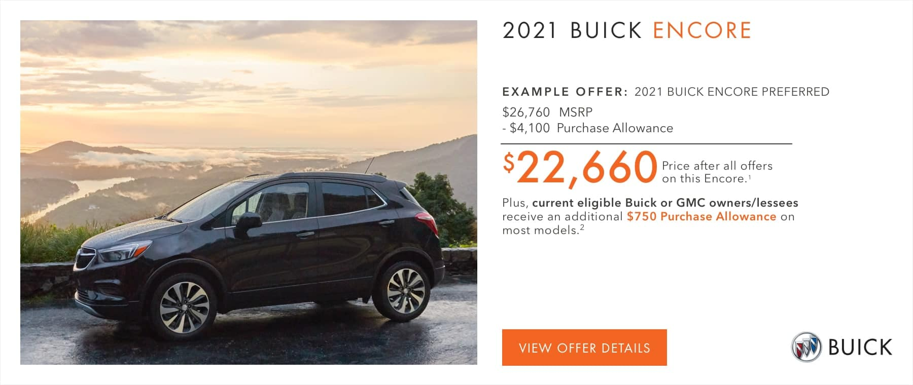 $22,660 Price after all offers on this Encore.1 Plus, current eligible Buick or GMC owners/lessees receive an additional $750 Purchase Allowance on most models.2