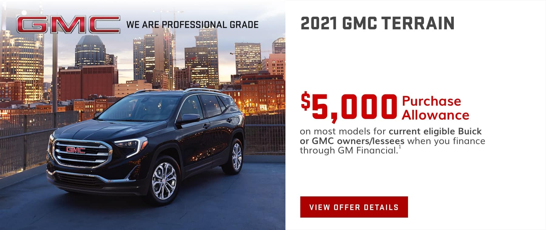 $5,000 Purchase Allowance on most models for current eligible Buick or GMC owners/lessees when you finance through GM Financial.1