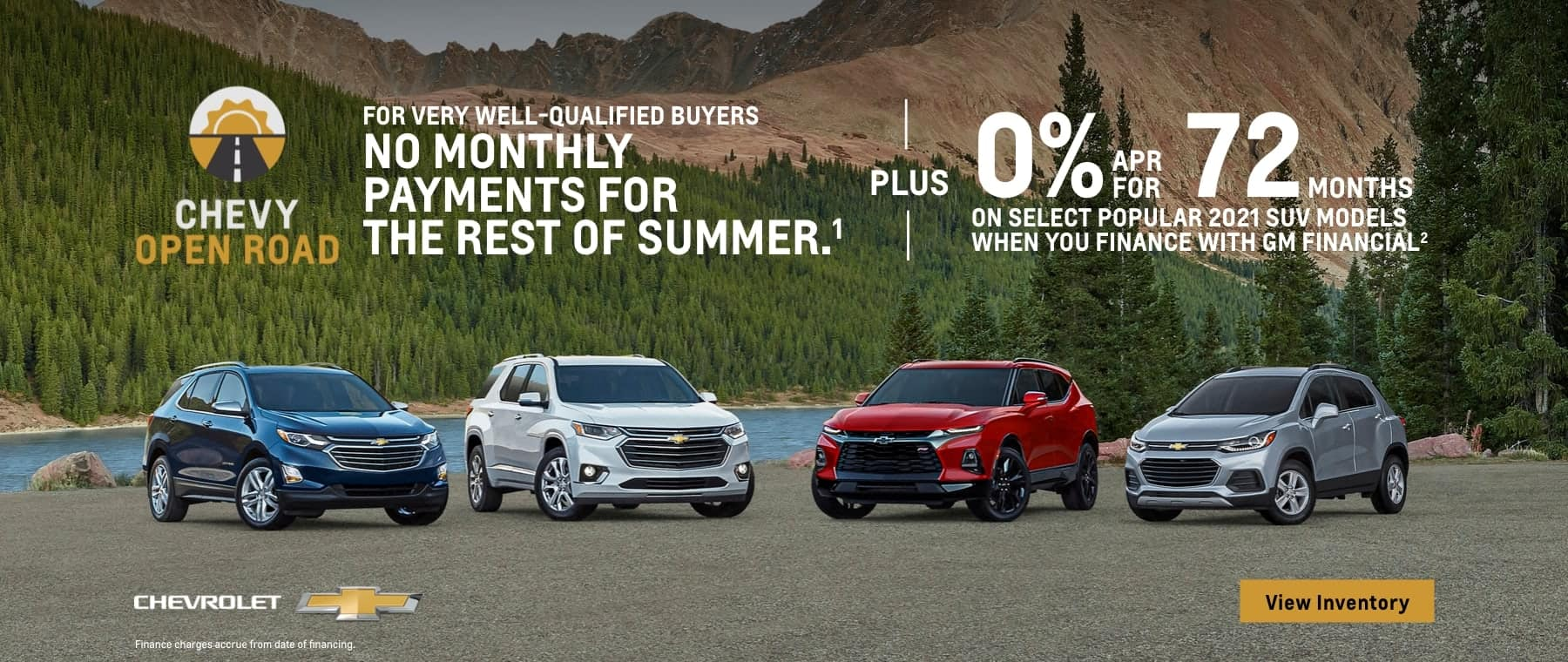 Chevy Open Road. No monthly payments for the rest of summer for vey well-qualified buyers. Plus, 0% APR for 72 months on select popular SUV models when you finance with GM Financial.
