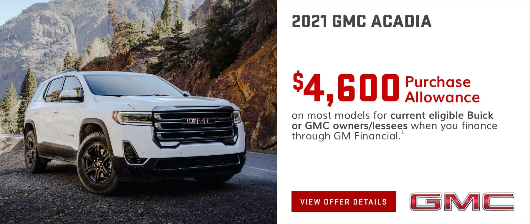 $4,600 Purchase Allowance on most models for current eligible Buick or GMC owners/lessees when you finance through GM Financial.1