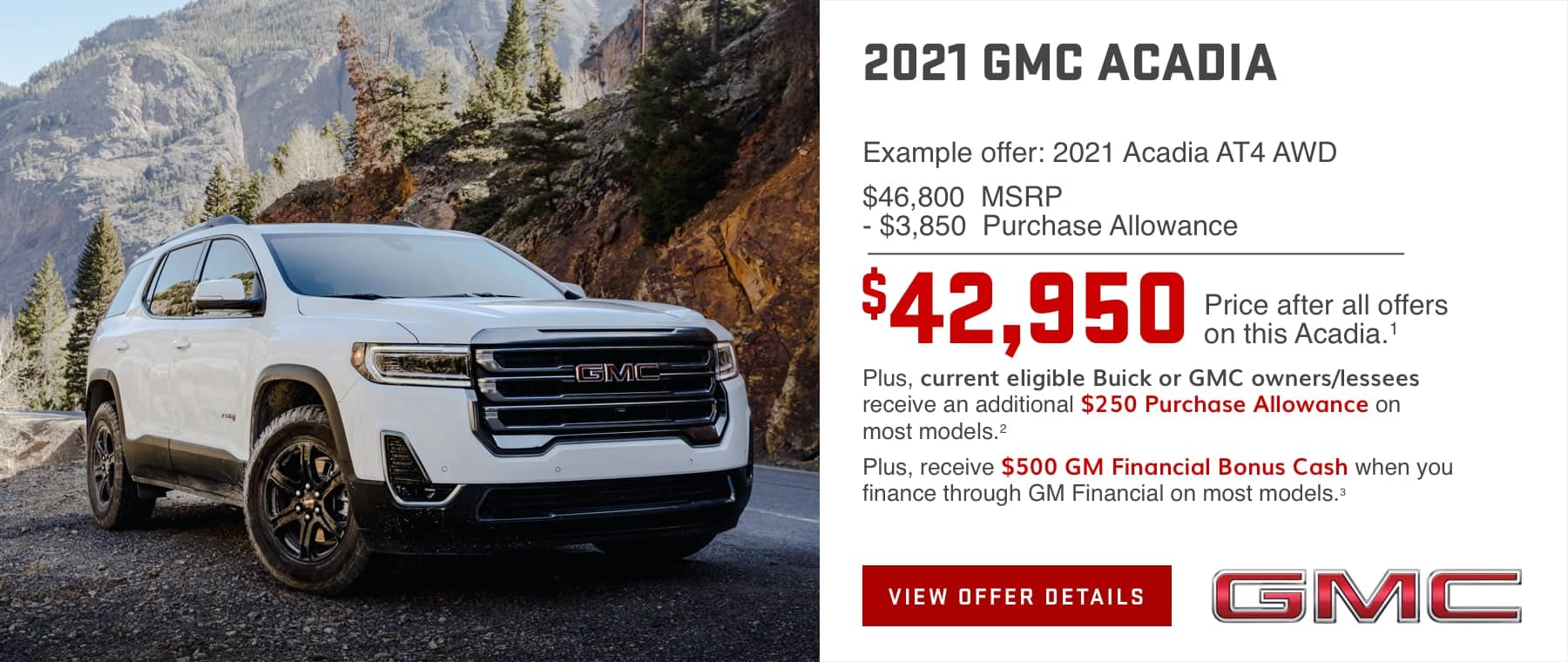 Example offer: 2021 Acadia AT4 AWD $46,800 MSRP $3,850 Purchase Allowance $42,950 Price after all offers on this Acadia.1 Plus, current eligible Buick or GMC owners/lessees receive an additional $250 Purchase Allowance on most models.2 Plus, receive $500 GM Financial Bonus Cash when you finance through GM Financial on most models.3