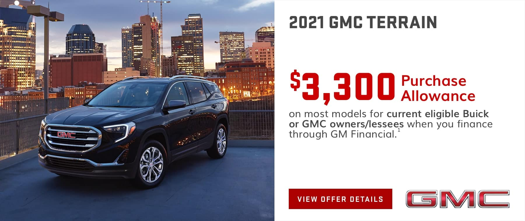 $3,300 Purchase Allowance on most models for current eligible Buick or GMC owners/lessees when you finance through GM Financial.1