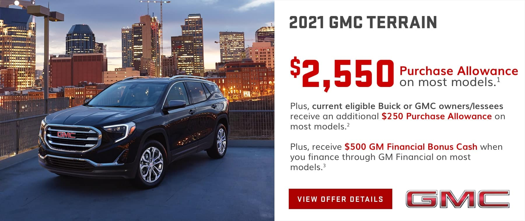 $2,550 Purchase Allowance on most models.1 Plus, current eligible Buick or GMC owners/lessees receive an additional $250 Purchase Allowance on most models.2 Plus, receive $500 GM Financial Bonus Cash when you finance through GM Financial on most models.3