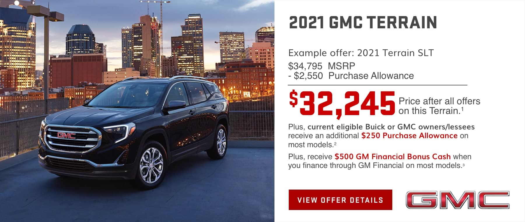 Example offer: 2021 Terrain SLT $34,795 MSRP -$2,550 Purchase Allowance $32,245 Price after all offers on this Terrain.1 Plus, current eligible Buick or GMC owners/lessees receive an additional $250 Purchase Allowance on most models.2 Plus, receive $500 GM Financial Bonus Cash when you finance through GM Financial on most models.3