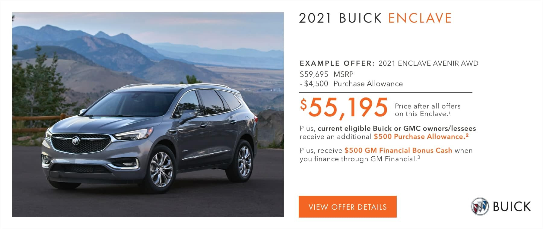 EXAMPLE OFFER: 2021 ENCLAVE AVENIR AWD $59,695 MSRP -$4,500 Purchase Allowance $55,195 Price after all offers on this Enclave.1 Plus, current eligible Buick or GMC owners/lessees receive an additional $500 Purchase Allowance.2 Plus, receive $500 GM Financial Bonus Cash when you finance through GM Financial.3