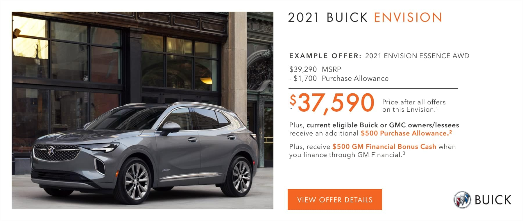 EXAMPLE OFFER: 2021 ENVISION ESSENCE AWD $39,290 MSRP -$1,700 Purchase Allowance $37,590 Price after all offers on this Envision.1 Plus, current eligible Buick or GMC owners/lessees receive an additional $500 Purchase Allowance.2 Plus, receive $500 GM Financial Bonus Cash when you finance through GM Financial.3