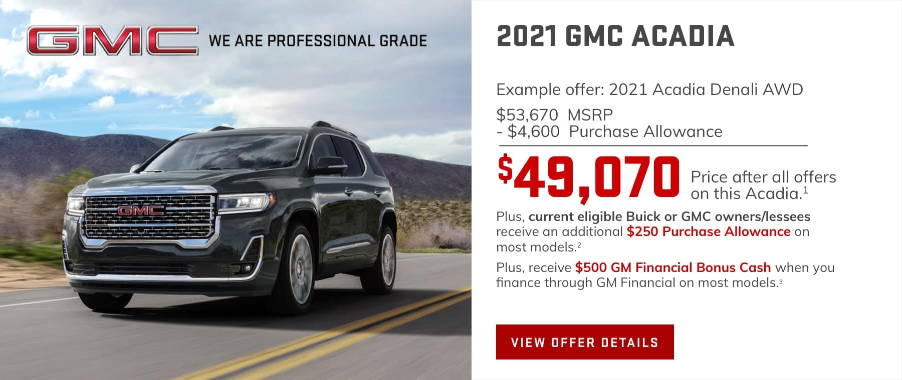 Example offer: 2021 Acadia Denali AWD $53,670 MSRP $4,600 Purchase Allowance $49,070 Price after all offers on this Acadia.1 Plus, current eligible Buick or GMC owners/lessees receive an additional $250 Purchase Allowance on most models.2 Plus, receive $500 GM Financial Bonus Cash when you finance through GM Financial on most models.3