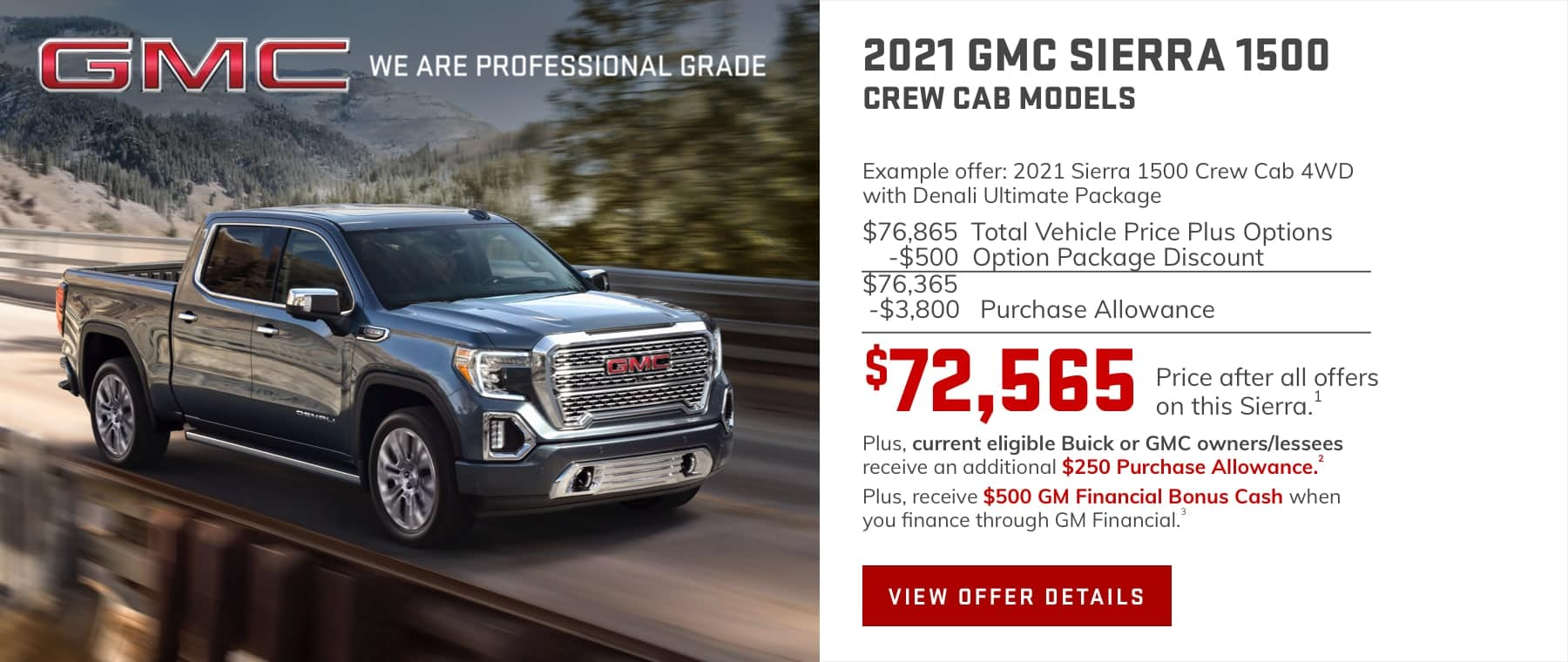 Example offer: 2021 Sierra 1500 Crew Cab 4WD with Denali Ultimate Package $76,865 Total Vehicle Price plus Options -$500 Option Package Discount $76,365 -$3,800 Purchase Allowance $72,565 Price after all offers on this Sierra.1 Plus, current eligible Buick or GMC owners/lessees receive an additional $250 Purchase Allowance.2 Plus, receive $500 GM Financial Bonus Cash when you finance through GM Financial.3