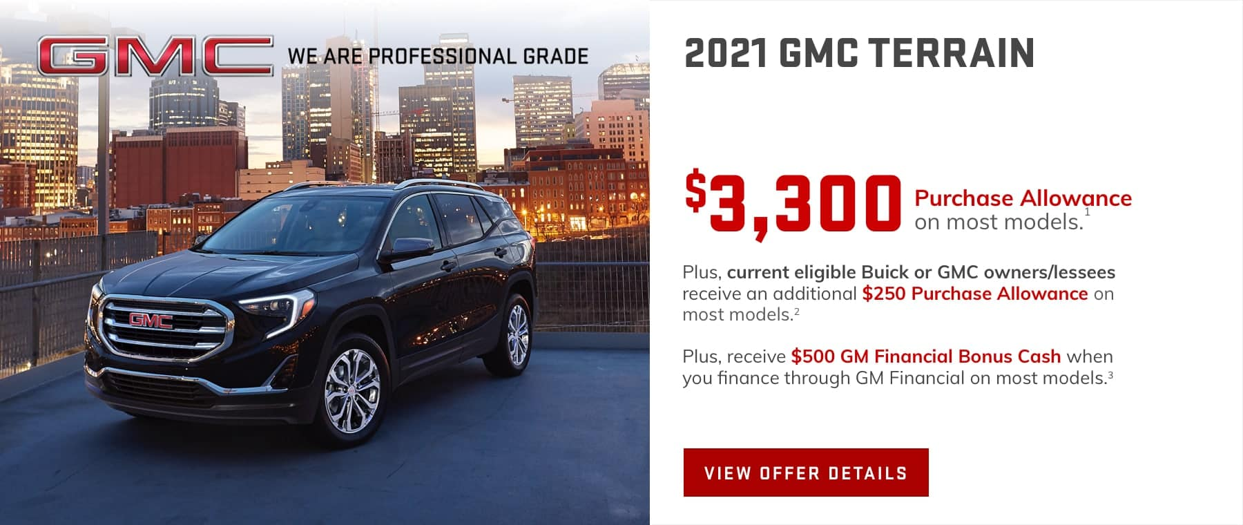 $3,300 Purchase Allowance on most models.1 Plus, current eligible Buick or GMC owners/lessees receive an additional $250 Purchase Allowance on most models.2 Plus, receive $500 GM Financial Bonus Cash when you finance through GM Financial on most models.3