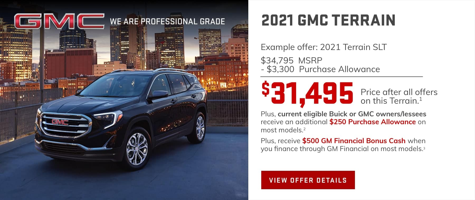Example offer: 2021 Terrain SLT $34,795 MSRP -$3,300 Purchase Allowance $31,495 Price after all offers on this Terrain.1 Plus, current eligible Buick or GMC owners/lessees receive an additional $250 Purchase Allowance on most models.2 Plus, receive $500 GM Financial Bonus Cash when you finance through GM Financial on most models.3