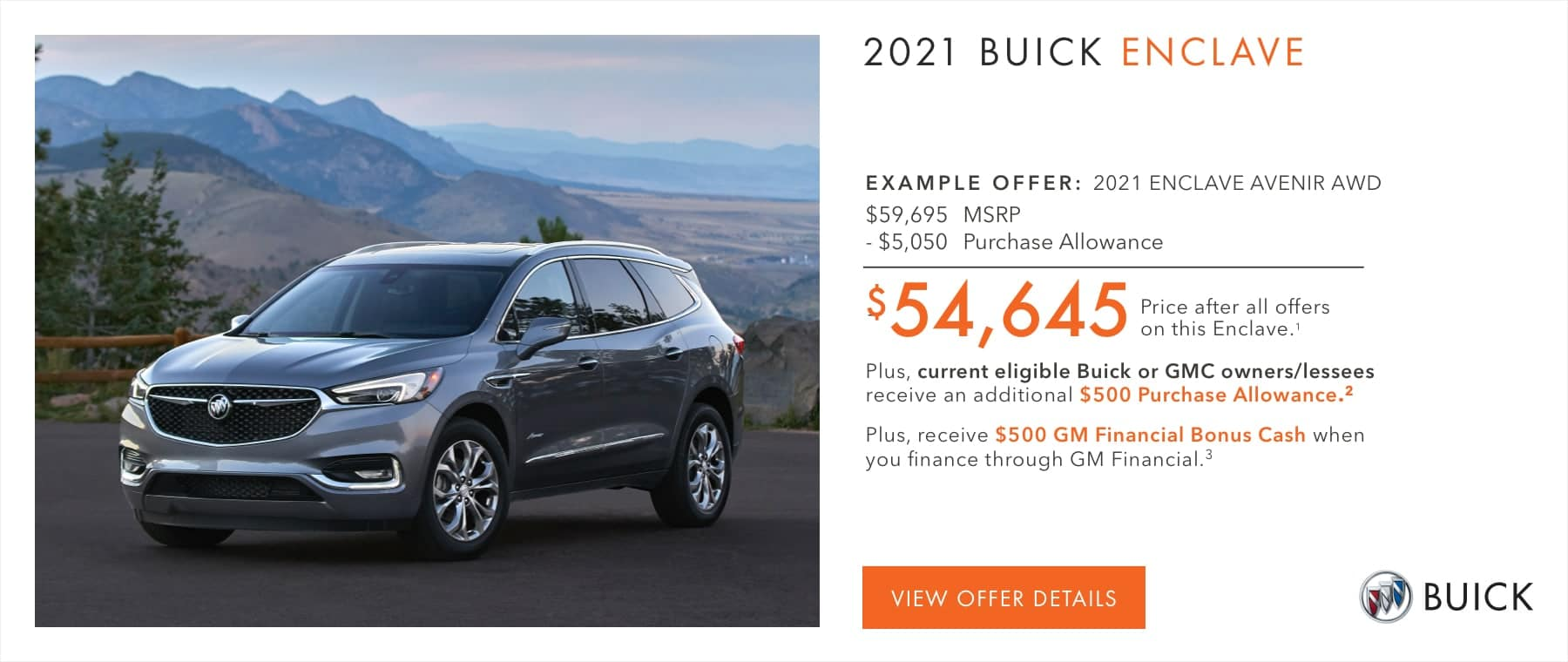 EXAMPLE OFFER: 2021 ENCLAVE AVENIR AWD $59,695 MSRP -$5,050 Purchase Allowance $54,645 Price after all offers on this Enclave.1 Plus, current eligible Buick or GMC owners/lessees receive an additional $500 Purchase Allowance.2 Plus, receive $500 GM Financial Bonus Cash when you finance through GM Financial.3
