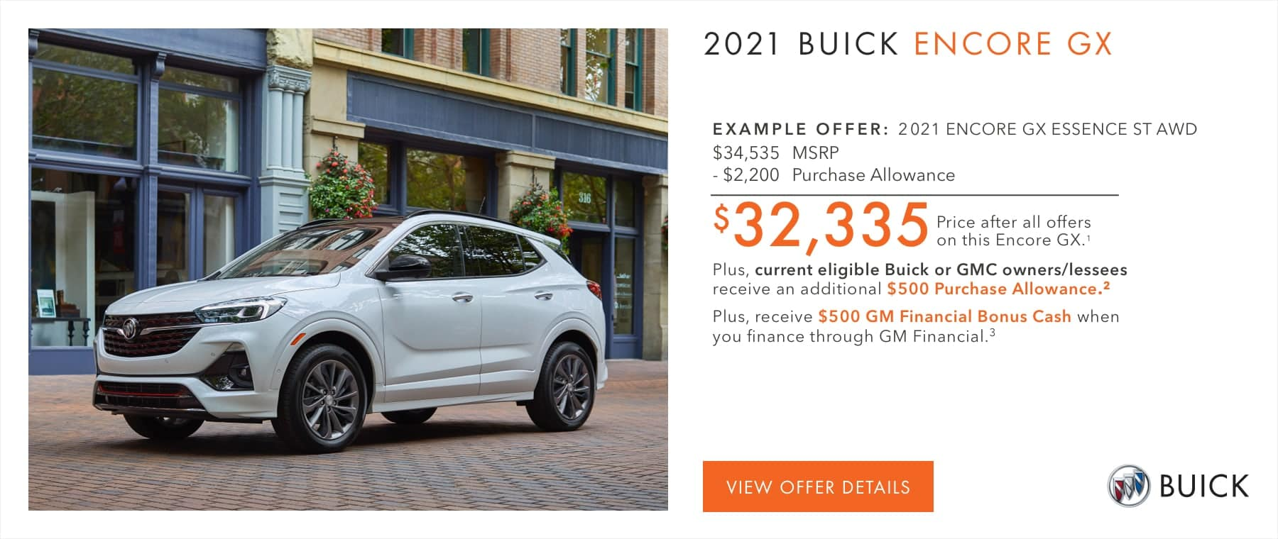 EXAMPLE OFFER: 2021 ENCORE GX ESSENCE ST AWD $34,535 MSRP -$2,200 Purchase Allowance $32,335 Price after all offers on this Encore GX.2 Plus, current eligible Buick or GMC owners/lessees receive an additional $500 Purchase Allowance.2 Plus, receive $500 GM Financial Bonus Cash when you finance through GM Financial.3
