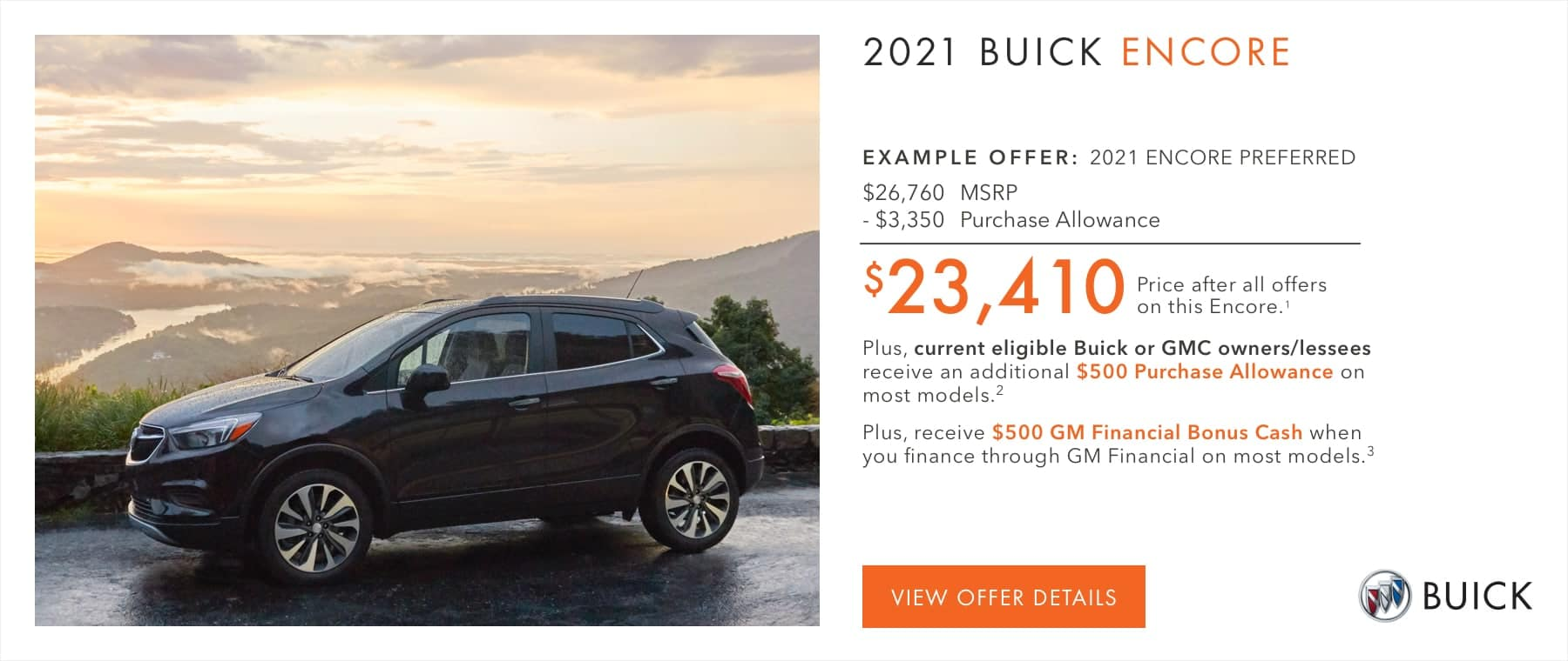 EXAMPLE OFFER: 2021 Encore Preferred $26,760 MSRP -$3,350 Purchase Allowance $23,410 Price after all offers on this Encore.1 Plus, current eligible Buick or GMC owners/lessees receive an additional $500 Purchase Allowance on most models.2 Plus, receive $500 GM Financial Bonus Cash when you finance through GM Financial on most models.3