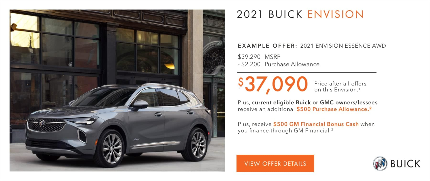 EXAMPLE OFFER: 2021 ENVISION ESSENCE AWD $39,290 MSRP -$2,200 Purchase Allowance $37,090 Price after all offers on this Envision.1 Plus, current eligible Buick or GMC owners/lessees receive an additional $500 Purchase Allowance.2 Plus, receive $500 GM Financial Bonus Cash when you finance through GM Financial.3