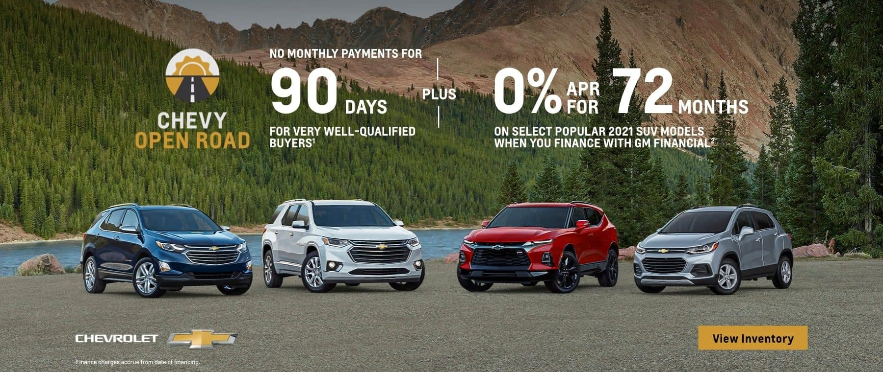 Chevy Open Road. For very well-qualified buyers no monthly payments for 90 days. Plus, 0% APR for 72 months on select popular SUV models when you finance with GM Financial.