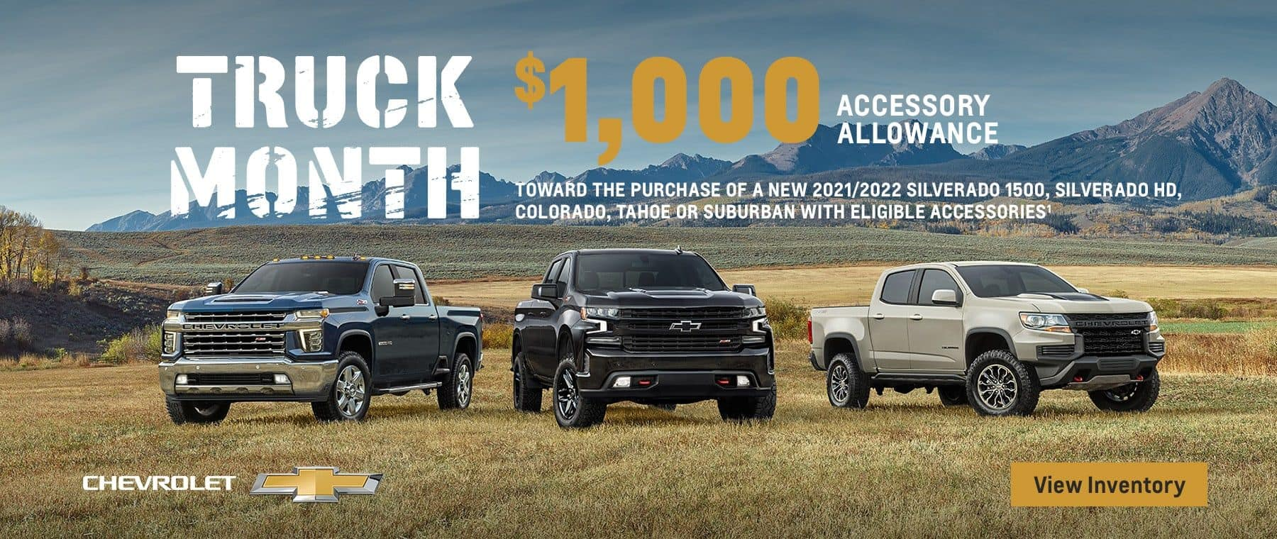 Chevy Truck Month. $1,000 accessory allowance toward the purchase of a new 2021/2022 Silverado 1500, Silverado HD, Colorado, Tahoe or Suburban with eligible accessories.
