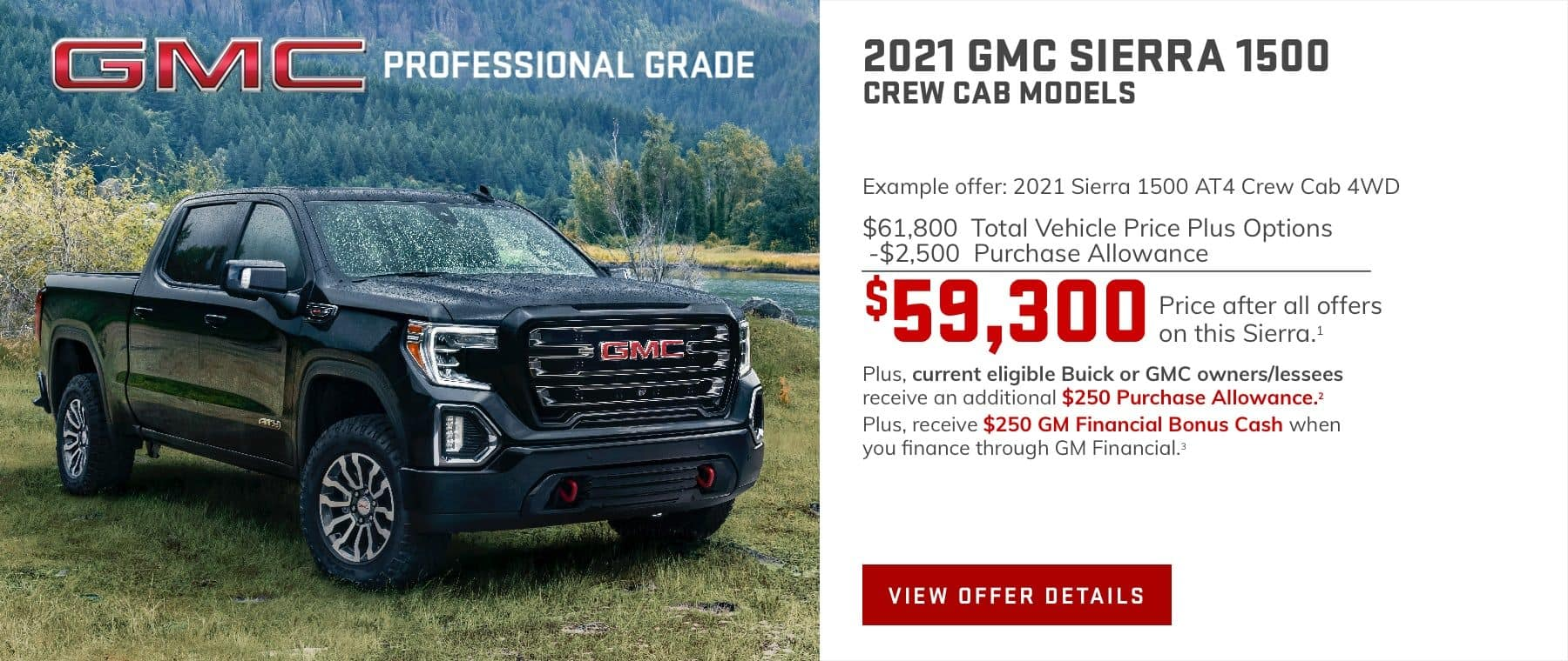 Example offer: 2021 Sierra 1500 AT4 Crew Cab 4WD $61,800 Total Vehicle Price plus Options -$2,500 Purchase Allowance $59,300 Price after all offers on this Sierra.1 Plus, current eligible Buick or GMC owners/lessees receive an additional $250 Purchase Allowance.2 Plus, receive $250 GM Financial Bonus Cash when you finance through GM Financial.3