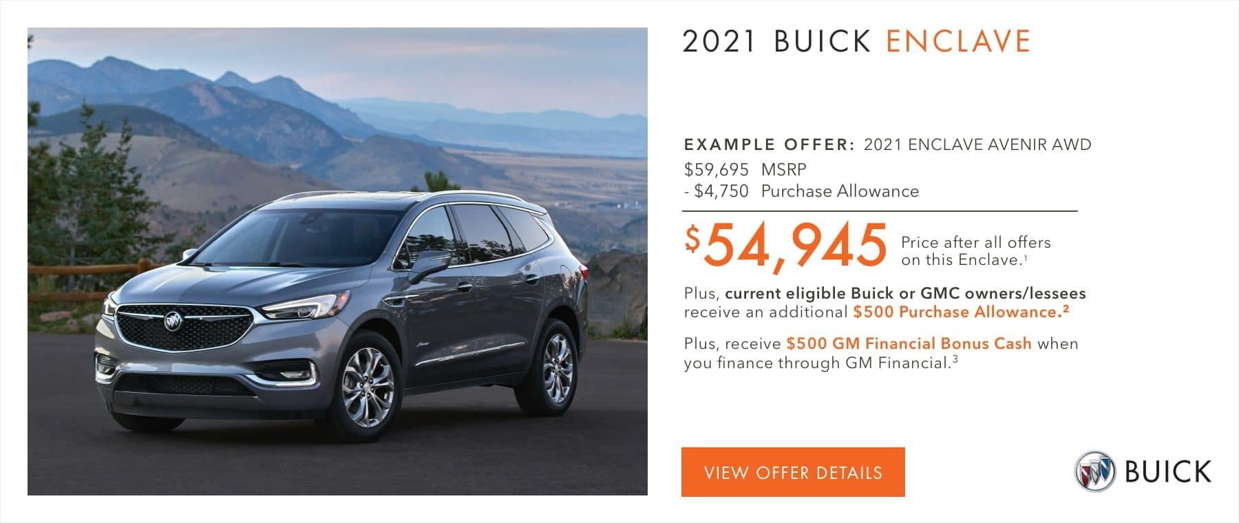 EXAMPLE OFFER: 2021 ENCLAVE AVENIR AWD $59,695 MSRP -$4,750 Purchase Allowance $54,945 Price after all offers on this Enclave.1 Plus, current eligible Buick or GMC owners/lessees receive an additional $500 Purchase Allowance.2 Plus, receive $500 GM Financial Bonus Cash when you finance through GM Financial.3