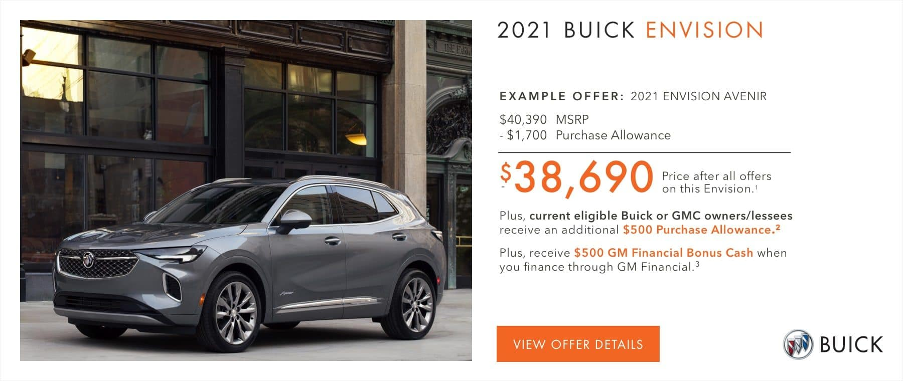 EXAMPLE OFFER: 2021 ENVISION AVENIR $40,390 MSRP -$1,700 Purchase Allowance $38,690 Price after all offers on this Envision.1 Plus, current eligible Buick or GMC owners/lessees receive an additional $500 Purchase Allowance.2 Plus, receive $500 GM Financial Bonus Cash when you finance through GM Financial.3