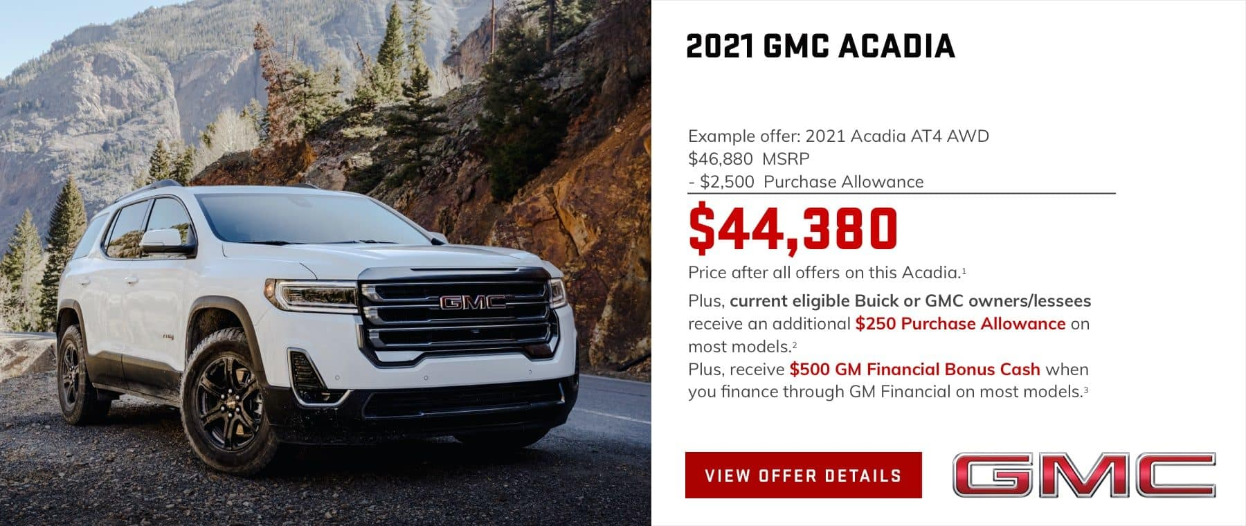 Example offer: 2021 Acadia AT4 AWD $46,880 MSRP $2,500 Purchase Allowance $44,380 Price after all offers on this Acadia.1 Plus, current eligible Buick or GMC owners/lessees receive an additional $250 Purchase Allowance on most models.2 Plus, receive $500 GM Financial Bonus Cash when you finance through GM Financial on most models.3