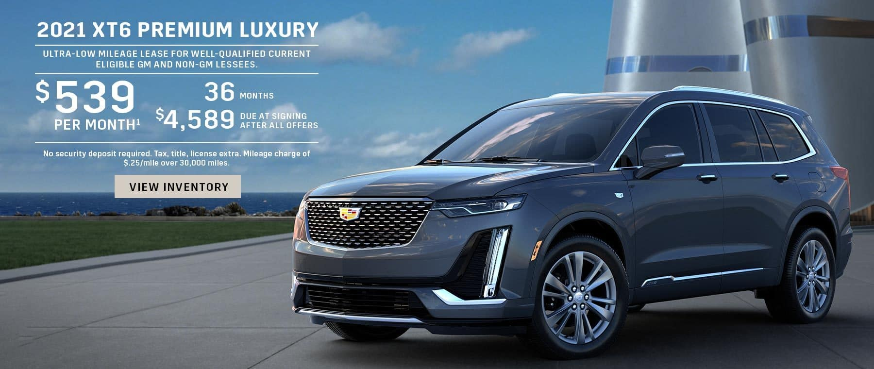 2021 XT6 Premium Luxury. Ultra-low mileage lease for well-qualified current eligible GM and non-GM lessees. $539 per month 36 months $4,589 due at signing after all offers. No security deposit required. Tax, title, license extra. Mileage charge of $.25/mile over 30,000 miles.