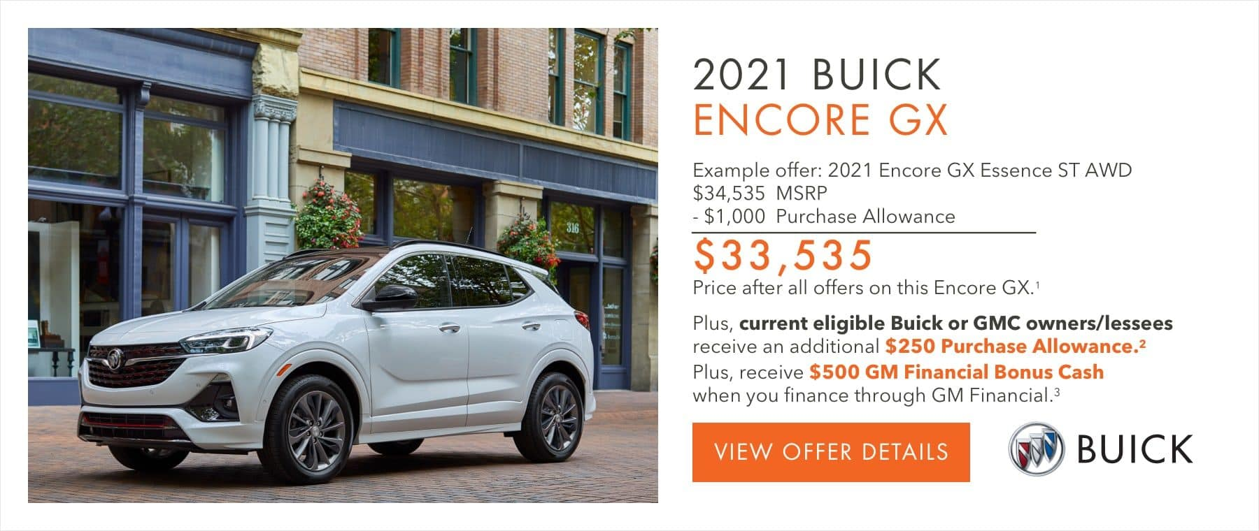 EXAMPLE OFFER: 2021 ENCORE GX ESSENCE ST AWD $34,535 MSRP -$1,000 Purchase Allowance $33,535 Price after all offers on this Encore GX.2 Plus, current eligible Buick or GMC owners/lessees receive an additional $250 Purchase Allowance.2 Plus, receive $500 GM Financial Bonus Cash when you finance through GM Financial.3