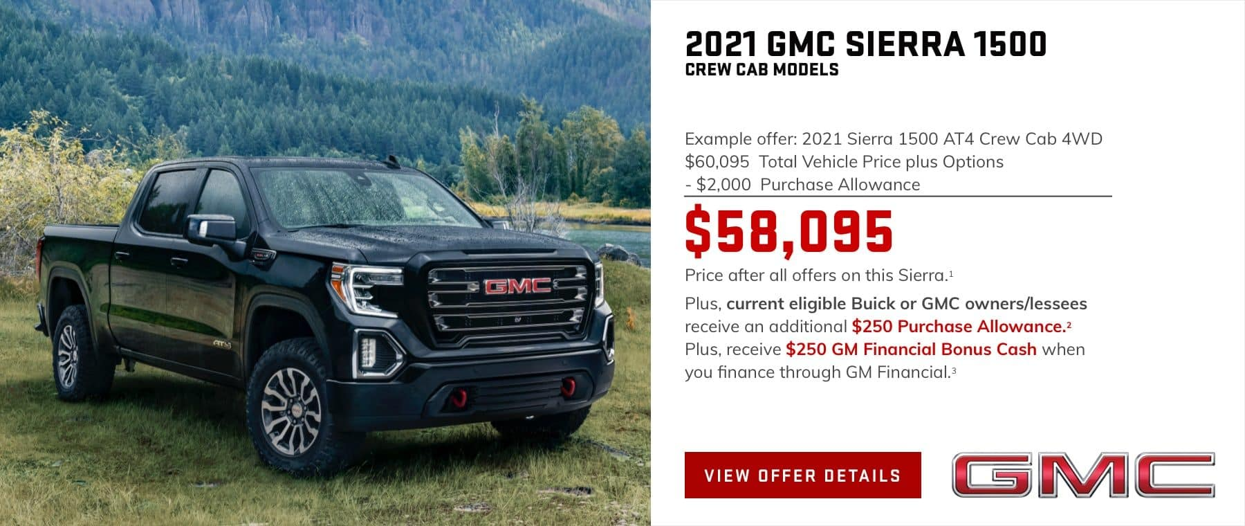 Example offer: 2021 Sierra 1500 AT4 Crew Cab 4WD $60,095 Total Vehicle Price plus Options -$2,000 Purchase Allowance $58,095 Price after all offers on this Sierra.1 Plus, current eligible Buick or GMC owners/lessees receive an additional $250 Purchase Allowance.2 Plus, receive $250 GM Financial Bonus Cash when you finance through GM Financial.3