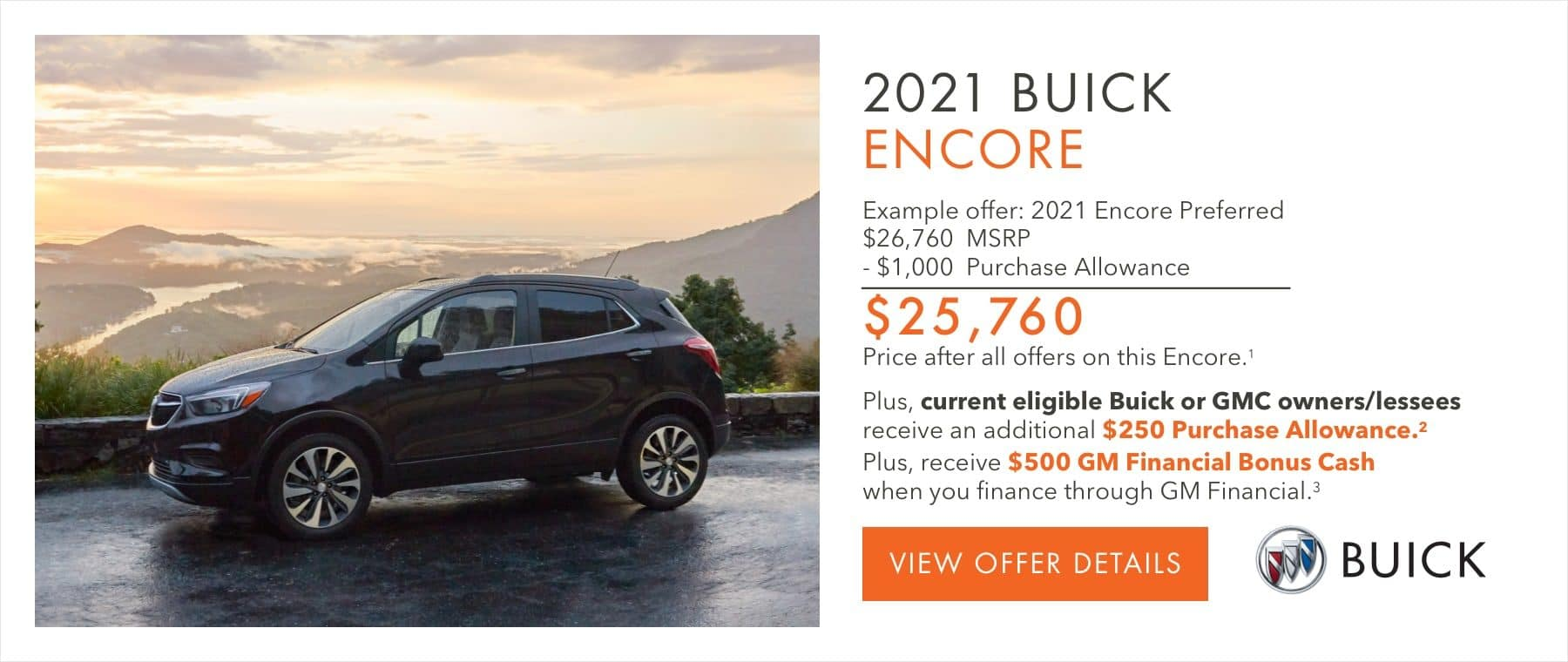 EXAMPLE OFFER: 2021 Encore Preferred $26,760 MSRP -$1,000 Purchase Allowance $25,760 Price after all offers on this Encore.1 Plus, current eligible Buick or GMC owners/lessees receive an additional $250 Purchase Allowance.2 Plus, receive $500 GM Financial Bonus Cash when you finance through GM Financial.3