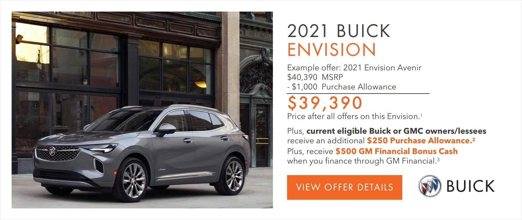 EXAMPLE OFFER: 2021 ENVISION AVENIR $40,390 MSRP -$1,000 Purchase Allowance $39,390 Price after all offers on this Envision.1 Plus, current eligible Buick or GMC owners/lessees receive an additional $250 Purchase Allowance.2 Plus, receive $500 GM Financial Bonus Cash when you finance through GM Financial.3