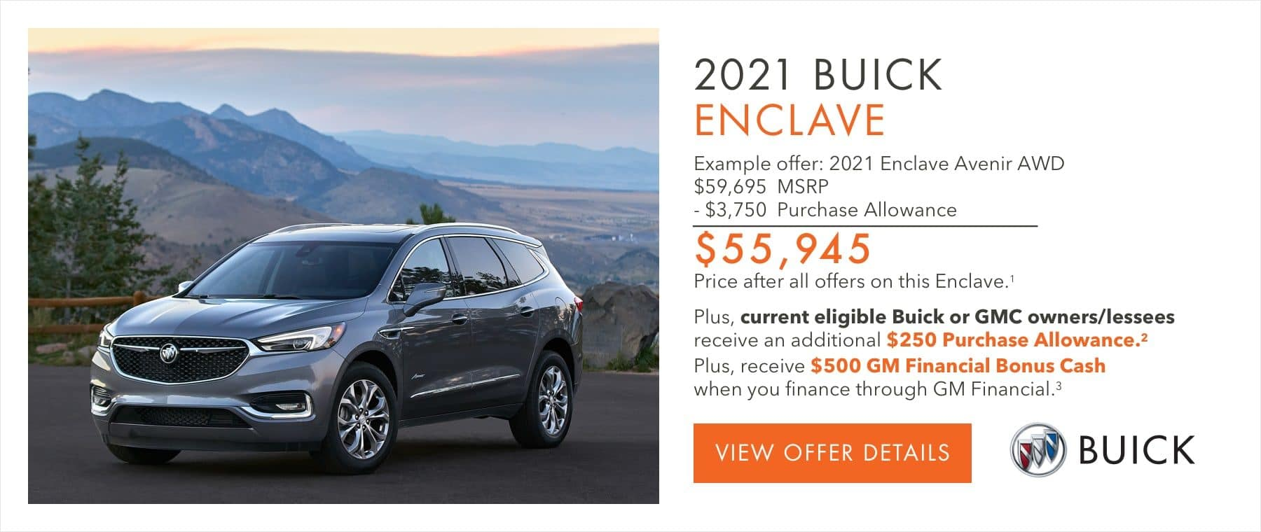 EXAMPLE OFFER: 2021 ENCLAVE AVENIR AWD $59,695 MSRP -$3,750 Purchase Allowance $55,945 Price after all offers on this Enclave.1 Plus, current eligible Buick or GMC owners/lessees receive an additional $250 Purchase Allowance.2 Plus, receive $500 GM Financial Bonus Cash when you finance through GM Financial.3