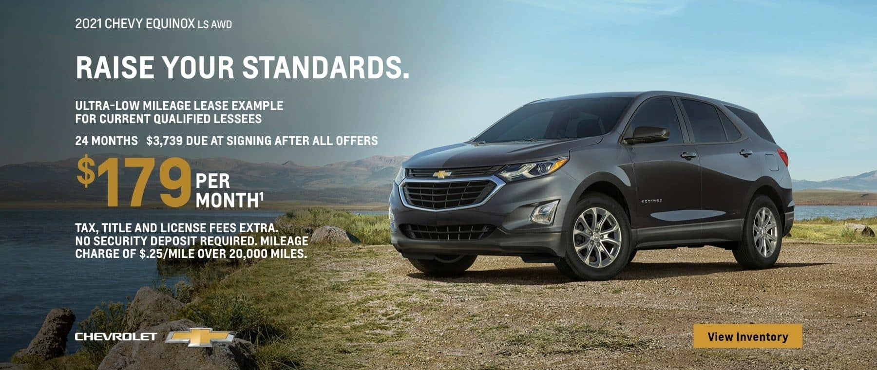 2021 Chevy Equinox LS AWD. Raise your standards. Ultra-low mileage lease example for current qualified lessees. $179 per month. 24 months. $3,739 due at signing after all offers. Take, title and license fees extra. No security deposit required. Mileage charge of $.25/mile over 20,000.