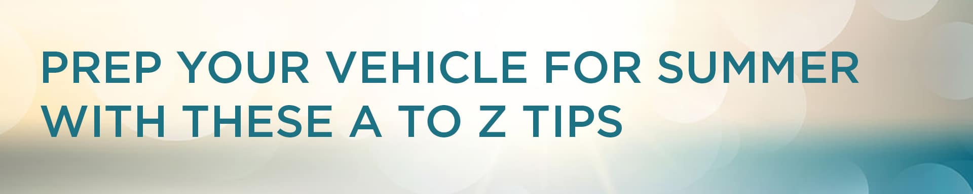 Prep your vehicle for summer with these A to Z tips
